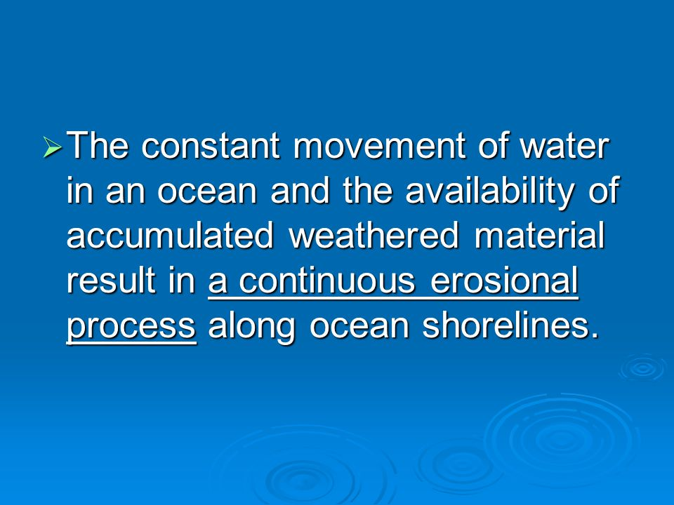 The constant movement of water in an ocean and the availability of accumulated weathered material result in a continuous erosional process along ocean shorelines.