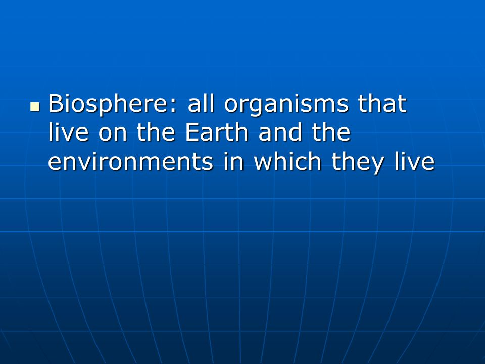 Biosphere: all organisms that live on the Earth and the environments in which they live