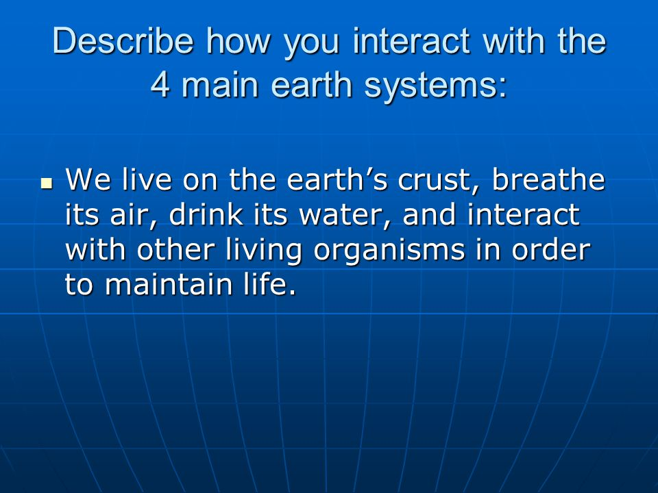 Describe how you interact with the 4 main earth systems: