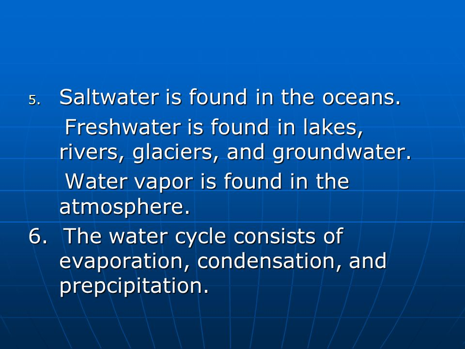 Saltwater is found in the oceans.