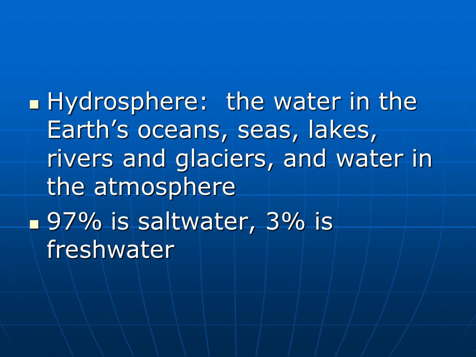 Hydrosphere: the water in the Earth's oceans, seas, lakes, rivers and glaciers, and water in the atmosphere