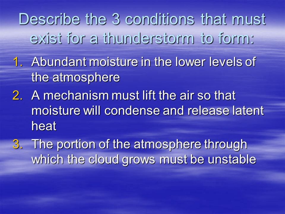 Describe the 3 conditions that must exist for a thunderstorm to form: