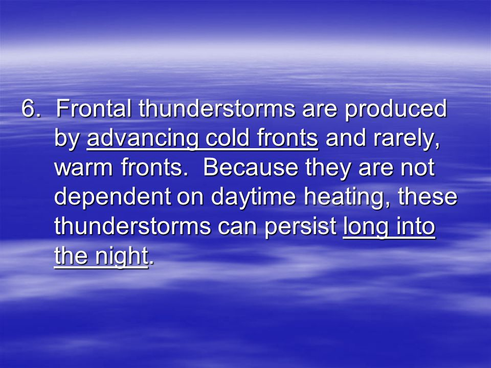 6. Frontal thunderstorms are produced by advancing cold fronts and rarely, warm fronts.
