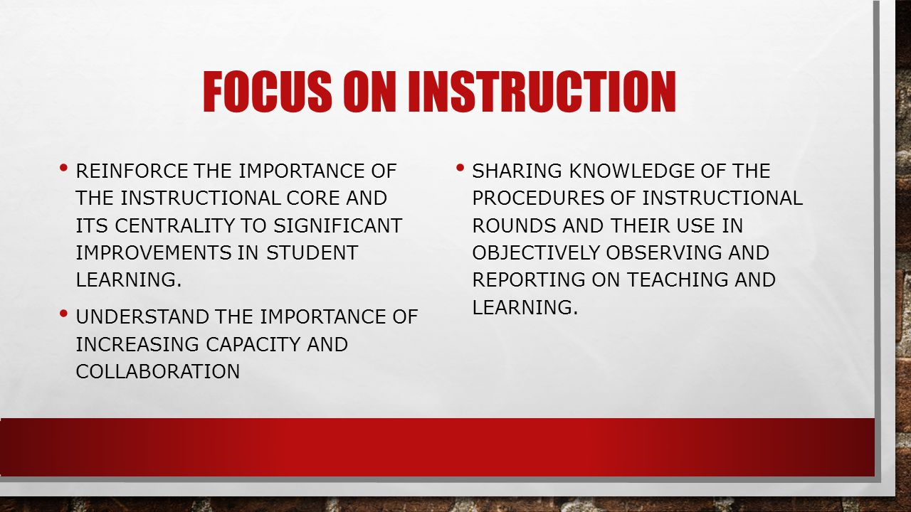 Focus on Instruction Reinforce the importance of the instructional core and its centrality to significant improvements in student learning.