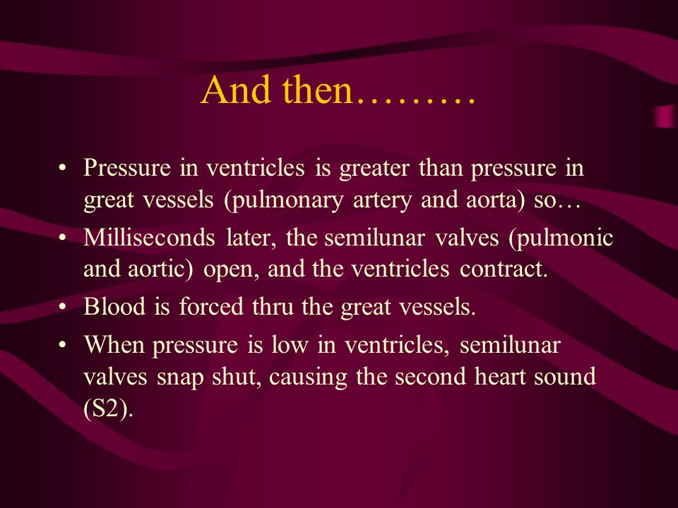 And then……… Pressure in ventricles is greater than pressure in great vessels (pulmonary artery and aorta) so…