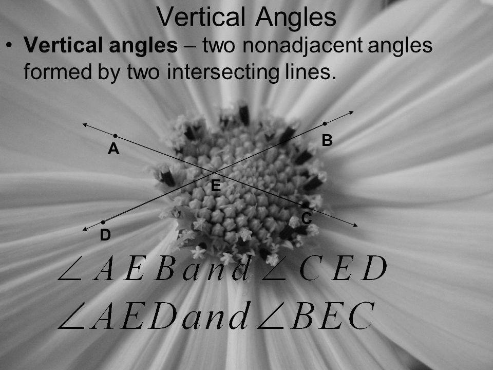Vertical Angles Vertical angles – two nonadjacent angles formed by two intersecting lines. B. A. E.