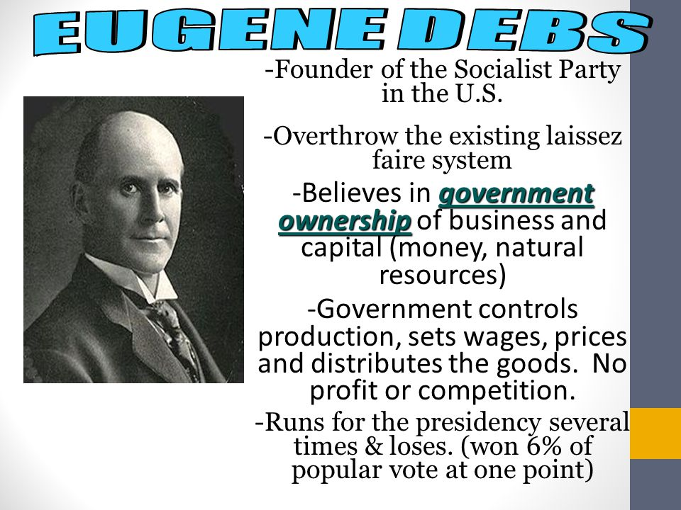 EUGENE DEBS -Founder of the Socialist Party in the U.S. -Overthrow the existing laissez faire system.