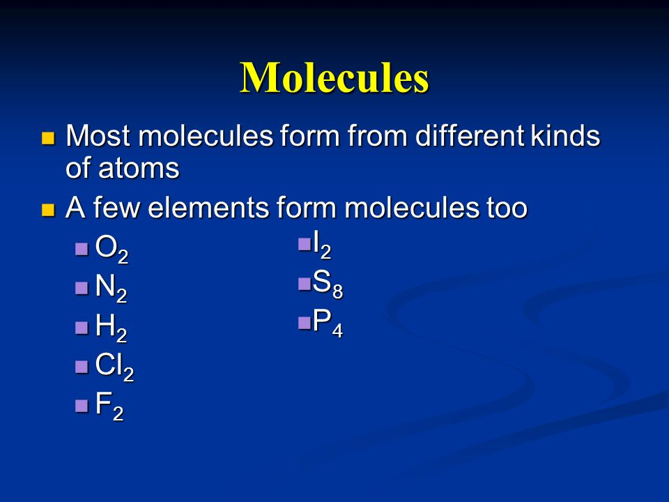 Molecules Most molecules form from different kinds of atoms