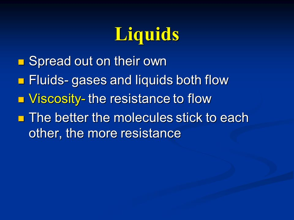 Liquids Spread out on their own Fluids- gases and liquids both flow
