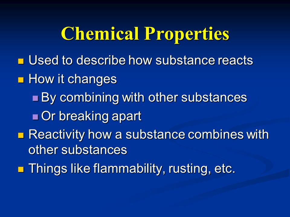 Chemical Properties Used to describe how substance reacts
