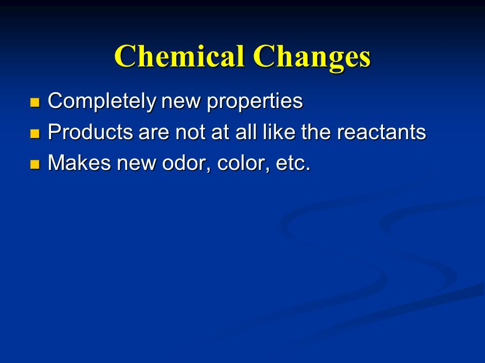 Chemical Changes Completely new properties