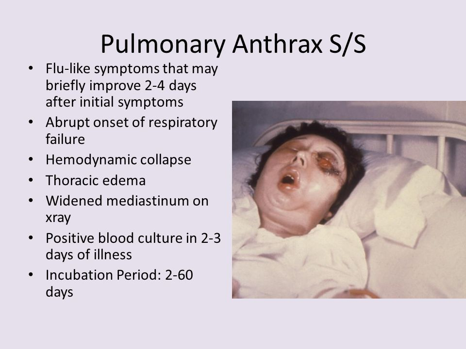 Pulmonary Anthrax S/S Flu-like symptoms that may briefly improve 2-4 days after initial symptoms. Abrupt onset of respiratory failure.