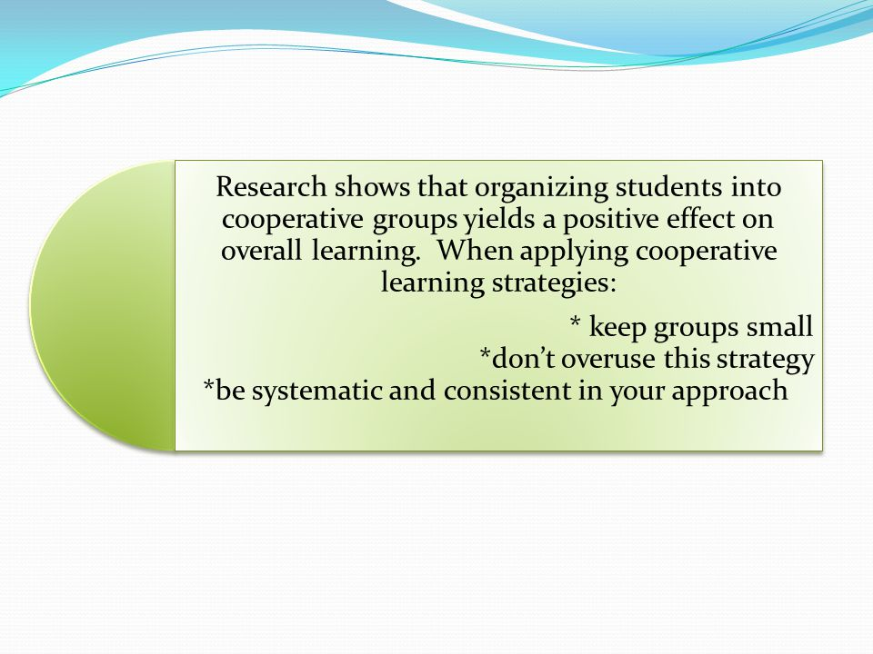 Research shows that organizing students into cooperative groups yields a positive effect on overall learning. When applying cooperative learning strategies: