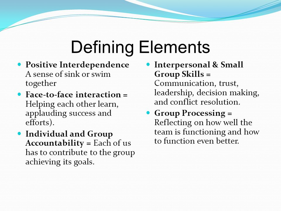 Defining Elements Positive Interdependence A sense of sink or swim together.