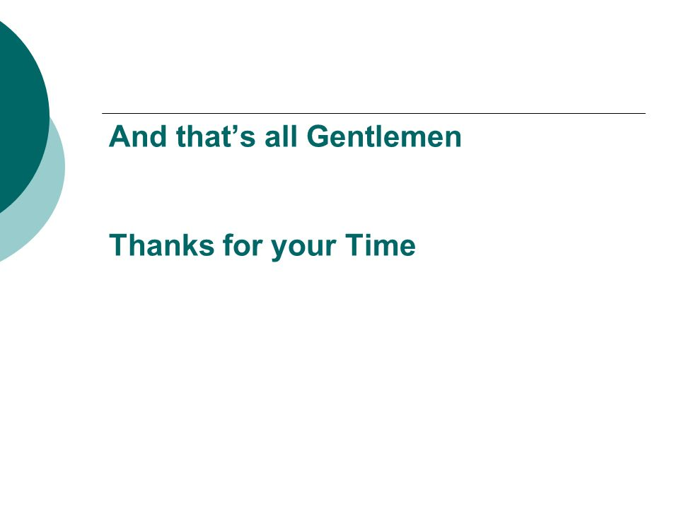 And that's all Gentlemen Thanks for your Time
