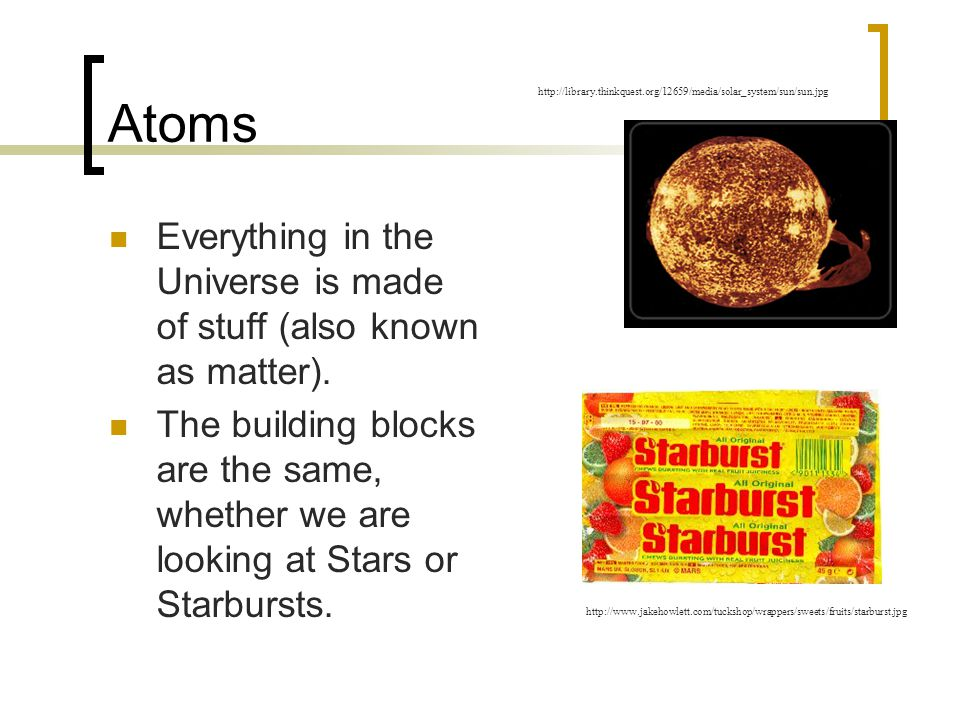 Atoms http://library.thinkquest.org/12659/media/solar_system/sun/sun.jpg. Everything in the Universe is made of stuff (also known as matter).