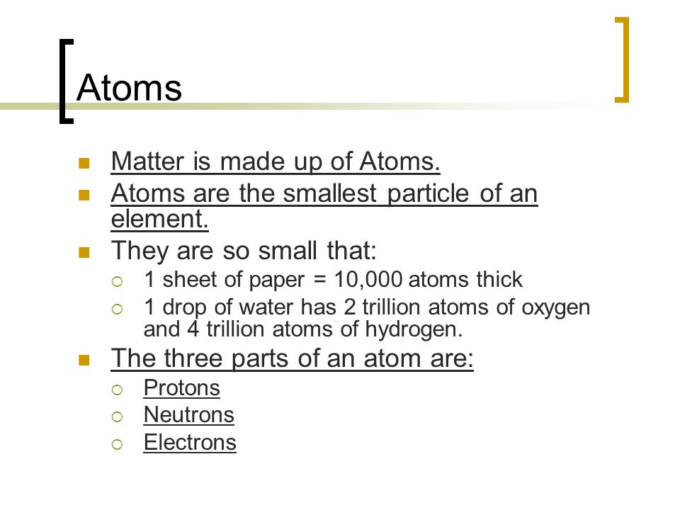 Atoms Matter is made up of Atoms.