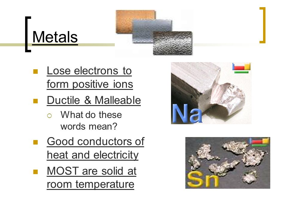 Metals Lose electrons to form positive ions Ductile & Malleable