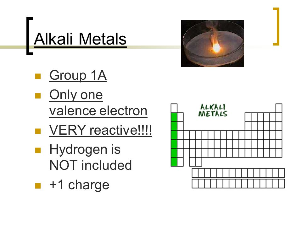 Alkali Metals Group 1A Only one valence electron VERY reactive!!!!