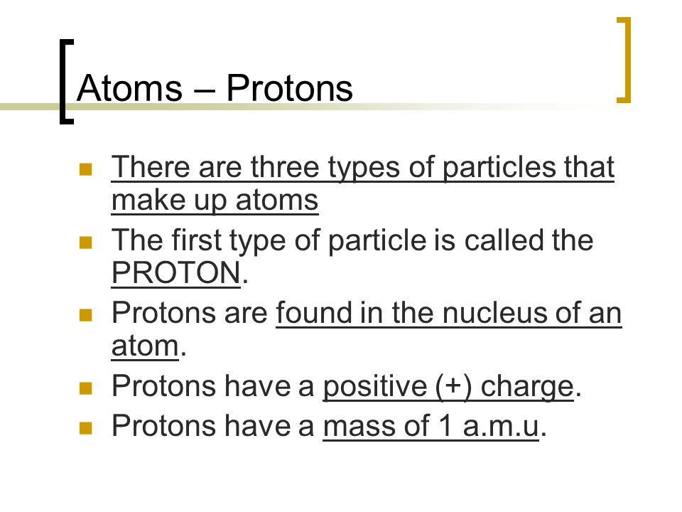 Atoms – Protons There are three types of particles that make up atoms