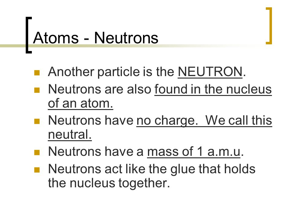 Atoms - Neutrons Another particle is the NEUTRON.