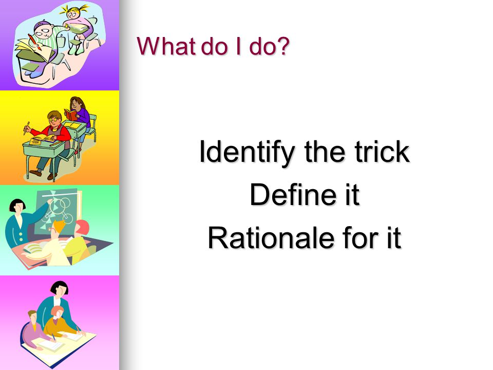 Identify the trick Define it Rationale for it
