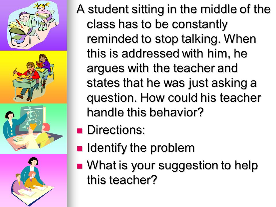 A student sitting in the middle of the class has to be constantly reminded to stop talking. When this is addressed with him, he argues with the teacher and states that he was just asking a question. How could his teacher handle this behavior