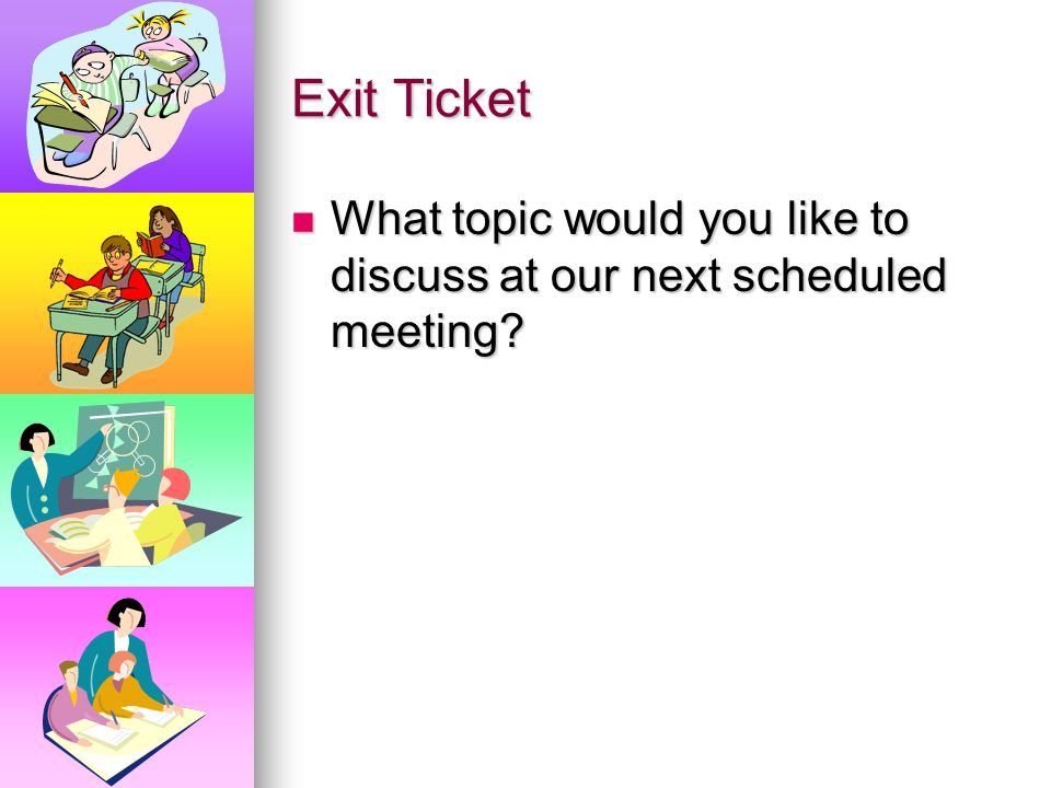Exit Ticket What topic would you like to discuss at our next scheduled meeting