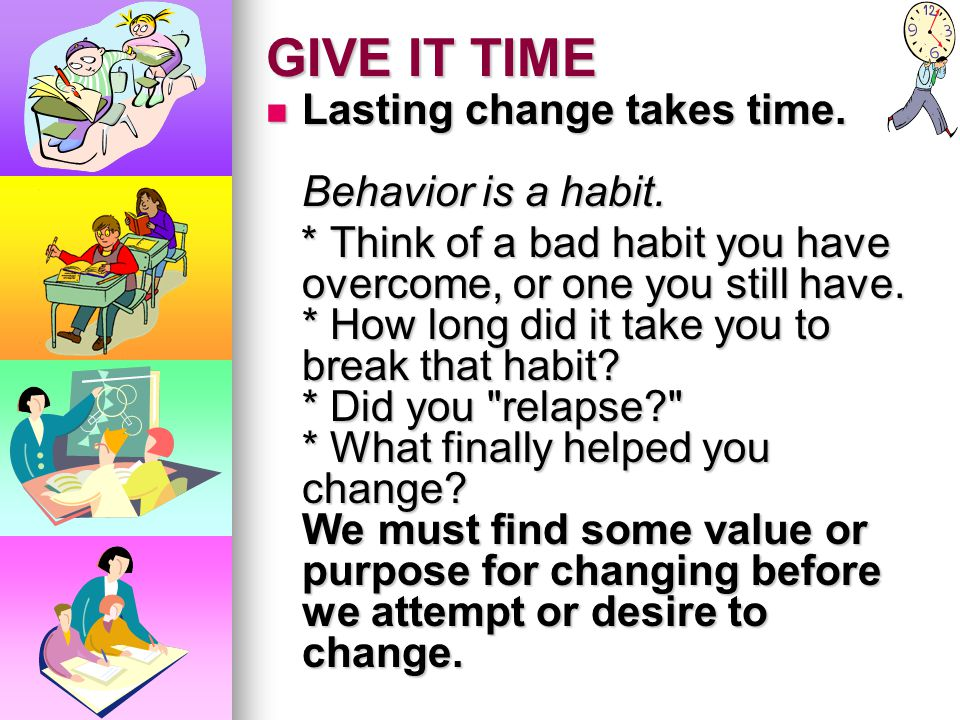 GIVE IT TIME Lasting change takes time. Behavior is a habit.