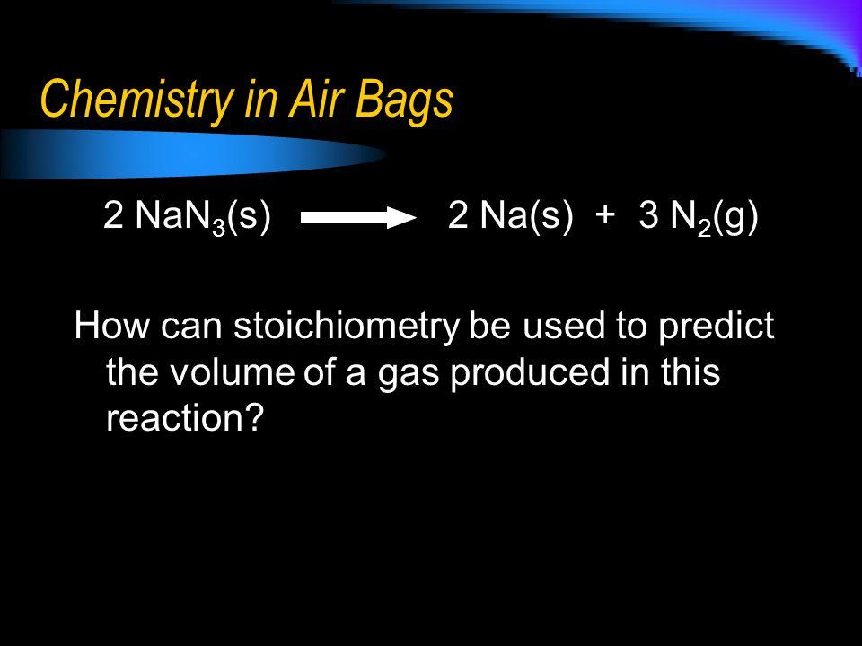 Chemistry in Air Bags 2 NaN3(s) 2 Na(s) + 3 N2(g)