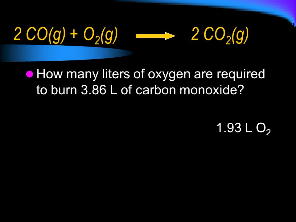 2 CO(g) + O2(g) 2 CO2(g) How many liters of oxygen are required to burn 3.86 L of carbon monoxide