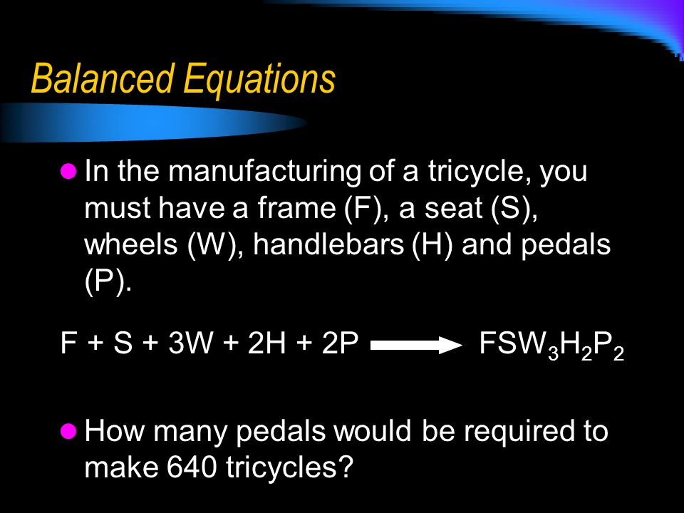 Balanced Equations In the manufacturing of a tricycle, you must have a frame (F), a seat (S), wheels (W), handlebars (H) and pedals (P).
