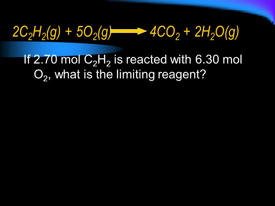 2C2H2(g) + 5O2(g) 4CO2 + 2H2O(g) If 2.70 mol C2H2 is reacted with 6.30 mol O2, what is the limiting reagent