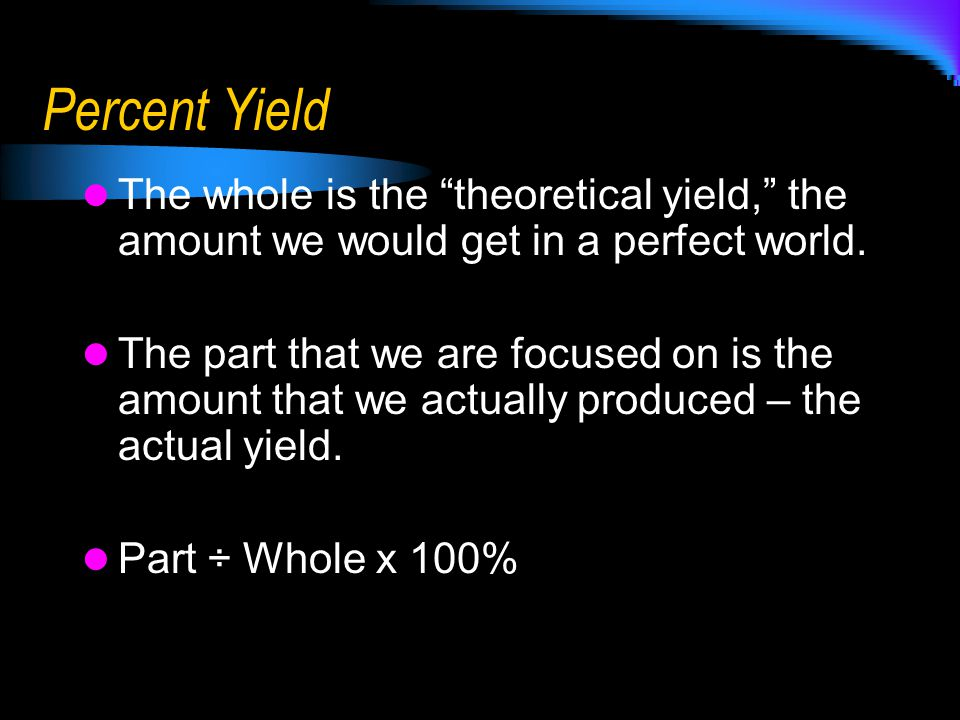 Percent Yield The whole is the theoretical yield, the amount we would get in a perfect world.