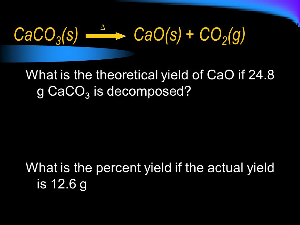 CaCO3(s) CaO(s) + CO2(g) ∆ What is the theoretical yield of CaO if 24.8 g CaCO3 is decomposed