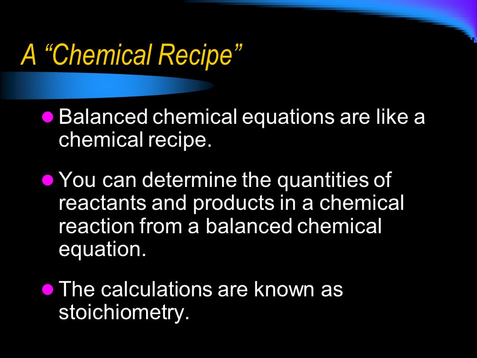 A Chemical Recipe Balanced chemical equations are like a chemical recipe.