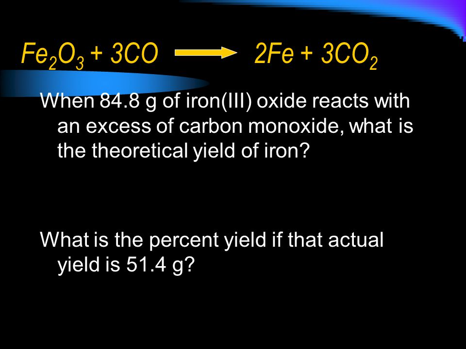 Fe2O3 + 3CO 2Fe + 3CO2 When 84.8 g of iron(III) oxide reacts with an excess of carbon monoxide, what is the theoretical yield of iron