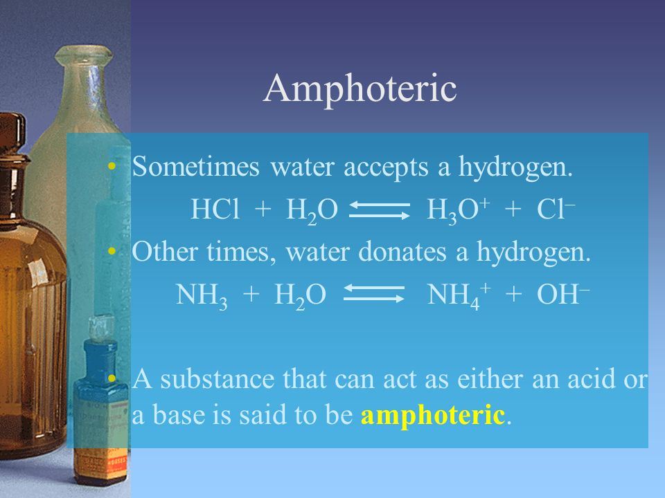 Amphoteric Sometimes water accepts a hydrogen. HCl + H2O H3O+ + Cl–