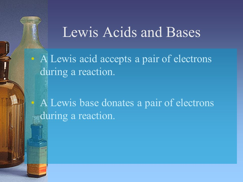 Lewis Acids and Bases A Lewis acid accepts a pair of electrons during a reaction.