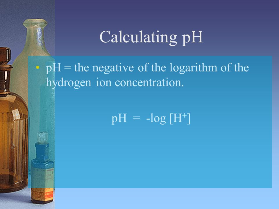 Calculating pH pH = the negative of the logarithm of the hydrogen ion concentration.