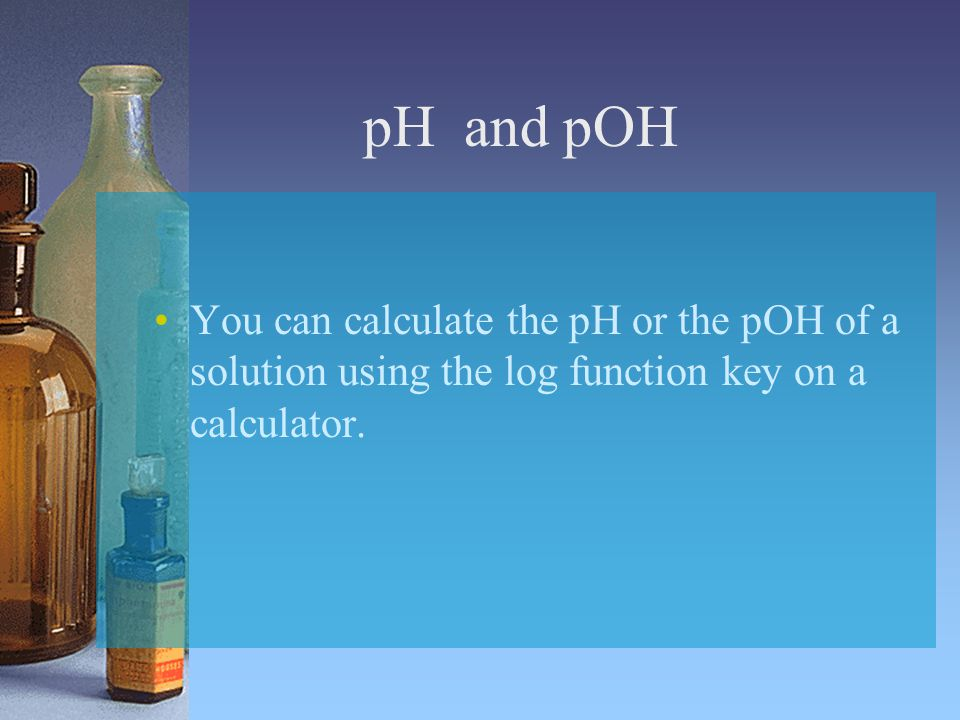 pH and pOH You can calculate the pH or the pOH of a solution using the log function key on a calculator.