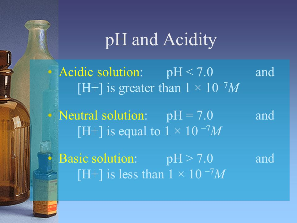 pH and Acidity Acidic solution: pH < 7.0 and [H+] is greater than 1 × 10−7M. Neutral solution: pH = 7.0 and [H+] is equal to 1 × 10 −7M.