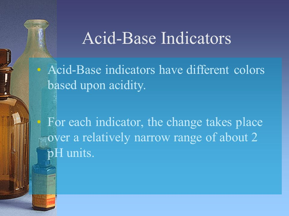 Acid-Base Indicators Acid-Base indicators have different colors based upon acidity.