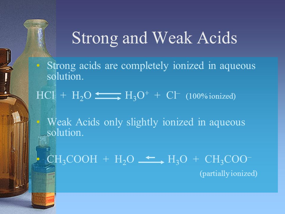 Strong and Weak Acids Strong acids are completely ionized in aqueous solution. HCl + H2O H3O+ + Cl– (100% ionized)