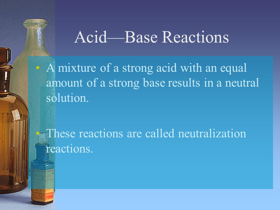 Acid—Base Reactions A mixture of a strong acid with an equal amount of a strong base results in a neutral solution.