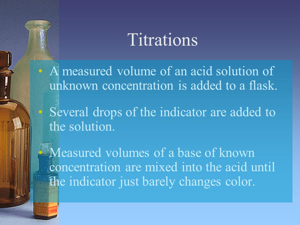 Titrations A measured volume of an acid solution of unknown concentration is added to a flask.