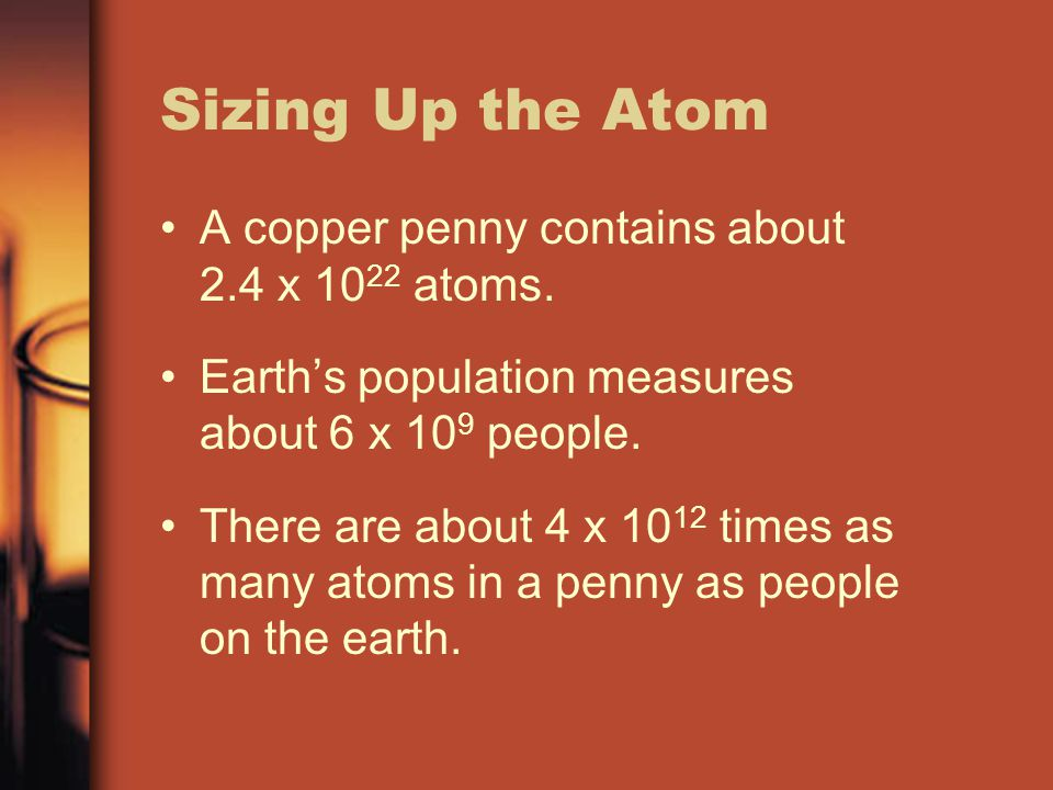 Sizing Up the Atom A copper penny contains about 2.4 x 1022 atoms.