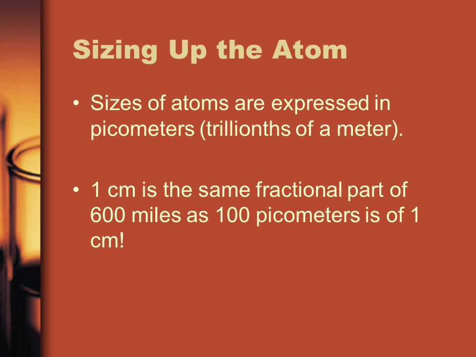 Sizing Up the Atom Sizes of atoms are expressed in picometers (trillionths of a meter).
