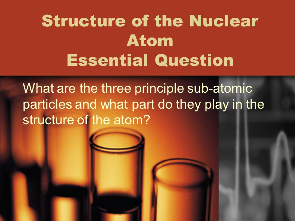 Structure of the Nuclear Atom Essential Question