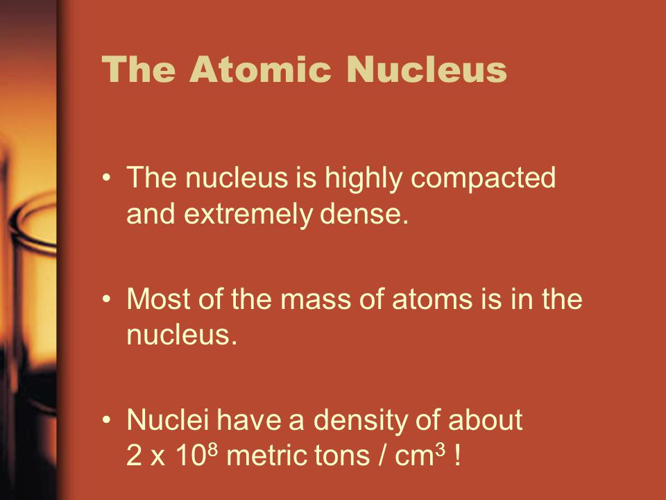 The Atomic Nucleus The nucleus is highly compacted and extremely dense. Most of the mass of atoms is in the nucleus.